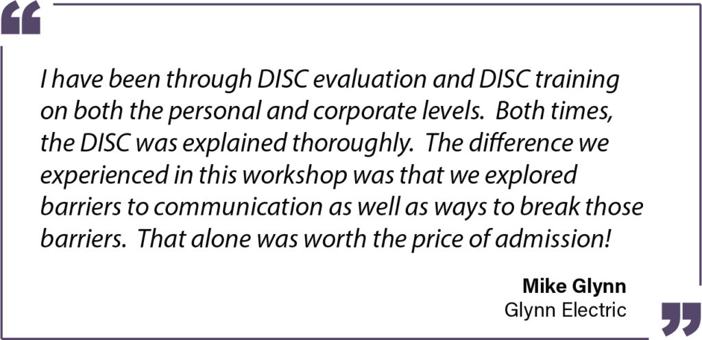 I have been through DISC evaluation and DISC training on both the personal and corporate levels. Both times, the DISC was explained thoroughly. The difference we experienced in this workshop was that we explored barriers to communication as well as ways to break those barriers. That alone was worth the price of admission! - Mike Glynn of Glynn Electric Testimonial