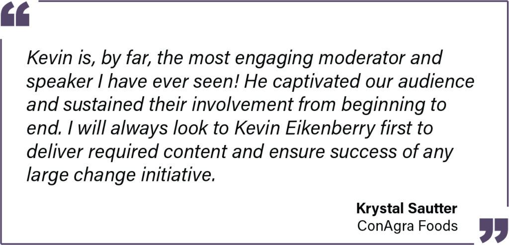 Kevin is, by far, the most engaging moderator and speaker I have ever seen! He captivated our audience and sustained their involvement from beginning to end. I will always look to Kevin Eikenberry first to deliver required content and ensure success of any large change initiative. - Krystal Sautter from ConAgra Foods Testimonial
